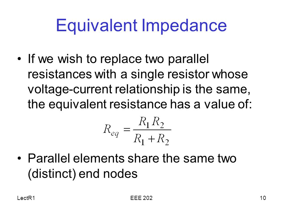LectR1EEE Equivalent Impedance If we wish to replace two parallel resistances with a single resistor whose voltage-current relationship is the same, the equivalent resistance has a value of: Parallel elements share the same two (distinct) end nodes