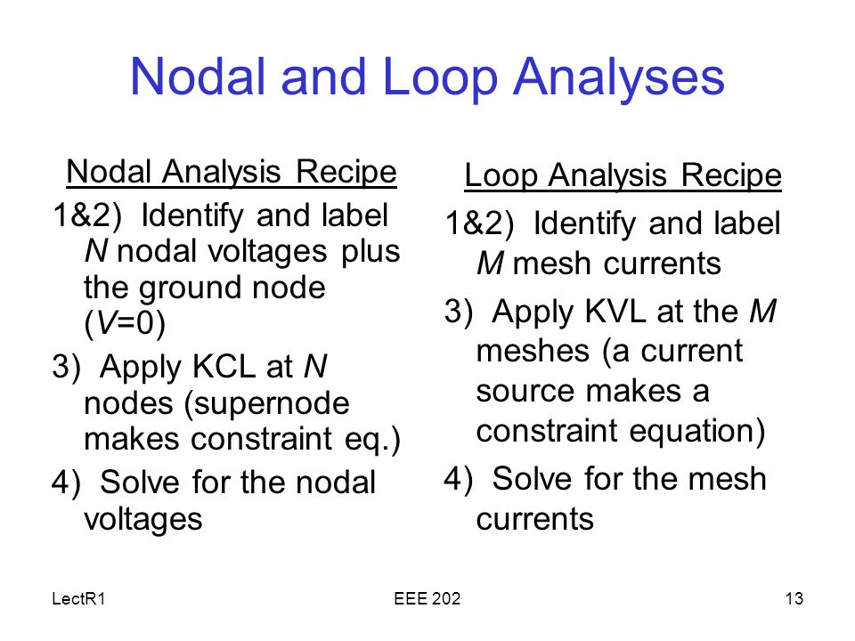 LectR1EEE Nodal and Loop Analyses Nodal Analysis Recipe 1&2) Identify and label N nodal voltages plus the ground node (V=0) 3) Apply KCL at N nodes (supernode makes constraint eq.) 4) Solve for the nodal voltages Loop Analysis Recipe 1&2) Identify and label M mesh currents 3) Apply KVL at the M meshes (a current source makes a constraint equation) 4) Solve for the mesh currents
