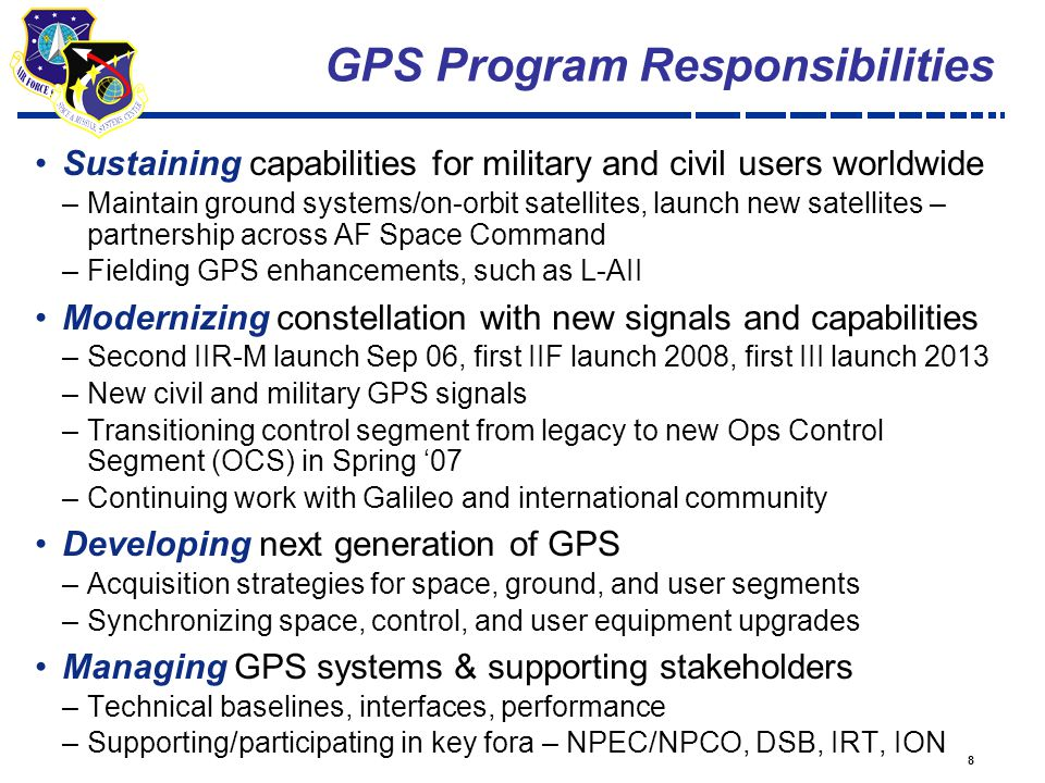 8 Sustaining capabilities for military and civil users worldwide –Maintain ground systems/on-orbit satellites, launch new satellites – partnership across AF Space Command –Fielding GPS enhancements, such as L-AII Modernizing constellation with new signals and capabilities –Second IIR-M launch Sep 06, first IIF launch 2008, first III launch 2013 –New civil and military GPS signals –Transitioning control segment from legacy to new Ops Control Segment (OCS) in Spring '07 –Continuing work with Galileo and international community Developing next generation of GPS –Acquisition strategies for space, ground, and user segments –Synchronizing space, control, and user equipment upgrades Managing GPS systems & supporting stakeholders –Technical baselines, interfaces, performance –Supporting/participating in key fora – NPEC/NPCO, DSB, IRT, ION GPS Program Responsibilities