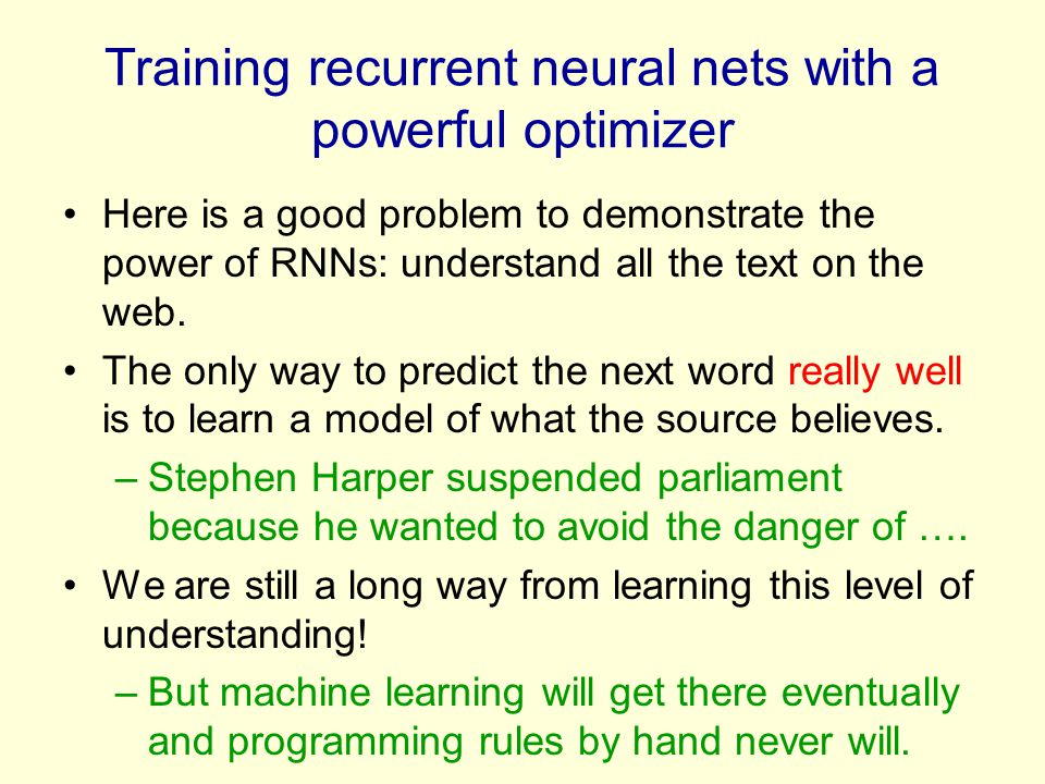 Training recurrent neural nets with a powerful optimizer Here is a good problem to demonstrate the power of RNNs: understand all the text on the web.