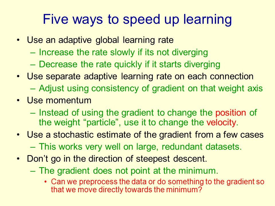 Five ways to speed up learning Use an adaptive global learning rate –Increase the rate slowly if its not diverging –Decrease the rate quickly if it starts diverging Use separate adaptive learning rate on each connection –Adjust using consistency of gradient on that weight axis Use momentum –Instead of using the gradient to change the position of the weight particle , use it to change the velocity.