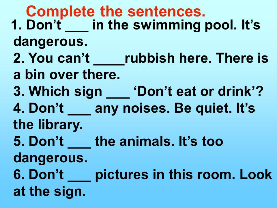 Complete the sentences. 1. Don't ___ in the swimming pool.