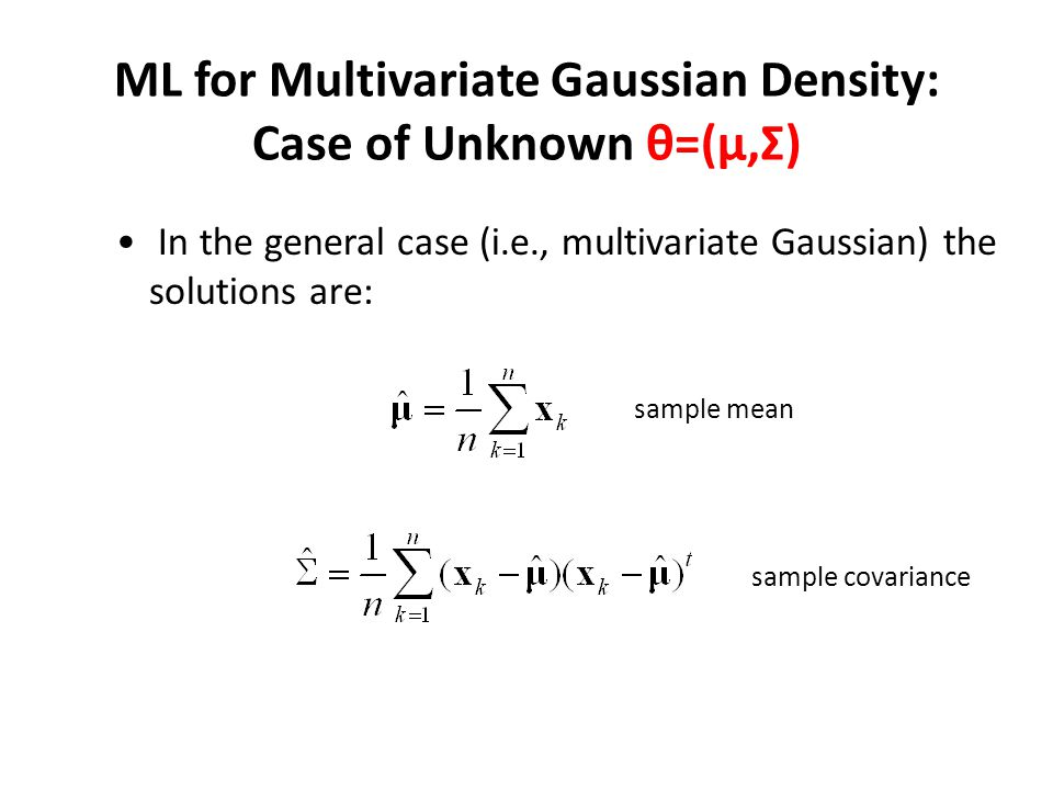 ML for Multivariate Gaussian Density: Case of Unknown θ=(μ,Σ) In the general case (i.e., multivariate Gaussian) the solutions are: sample mean sample covariance