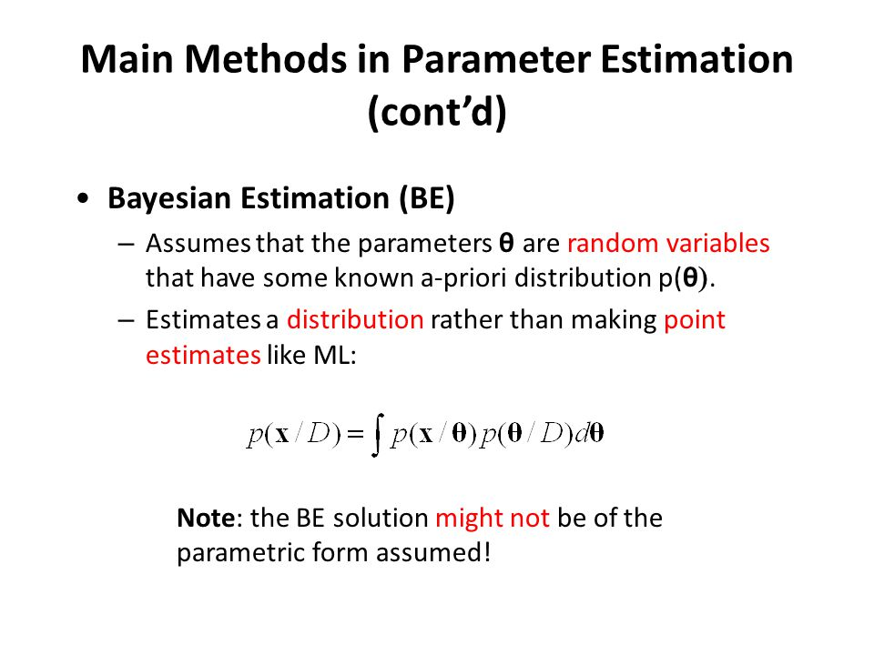 Main Methods in Parameter Estimation (cont'd) Bayesian Estimation (BE) – Assumes that the parameters θ  are random variables that have some known a-priori distribution p(θ .