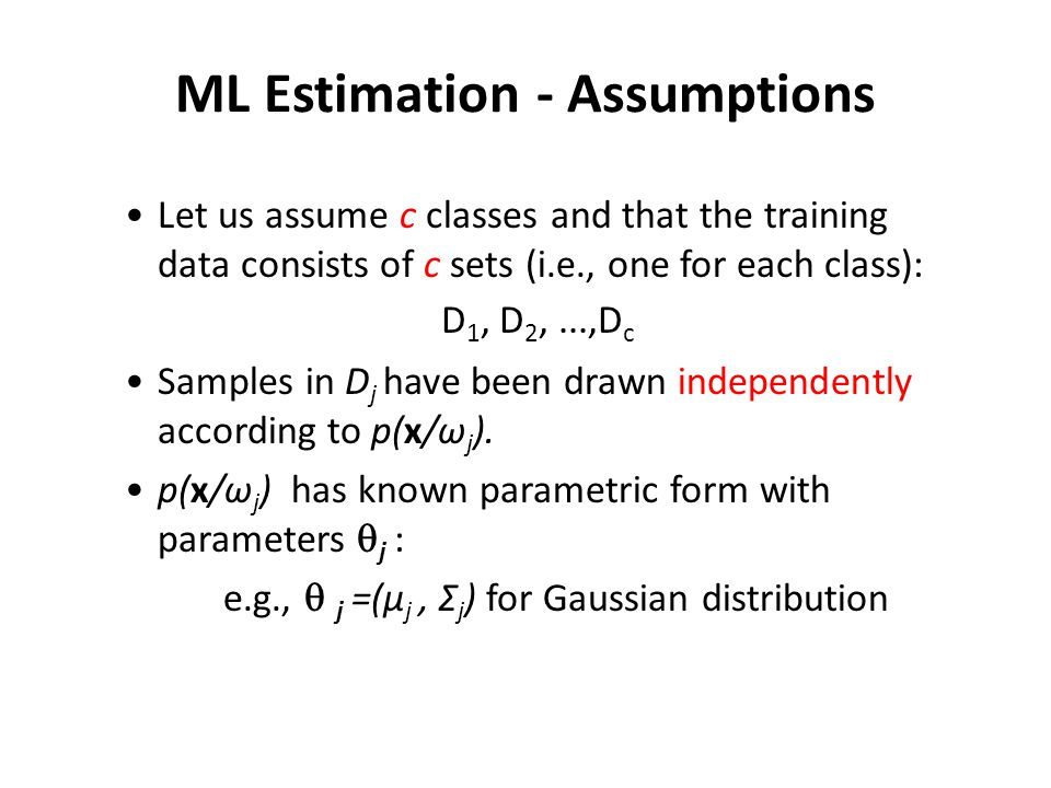 ML Estimation - Assumptions Let us assume c classes and that the training data consists of c sets (i.e., one for each class): Samples in D j have been drawn independently according to p(x/ω j ).