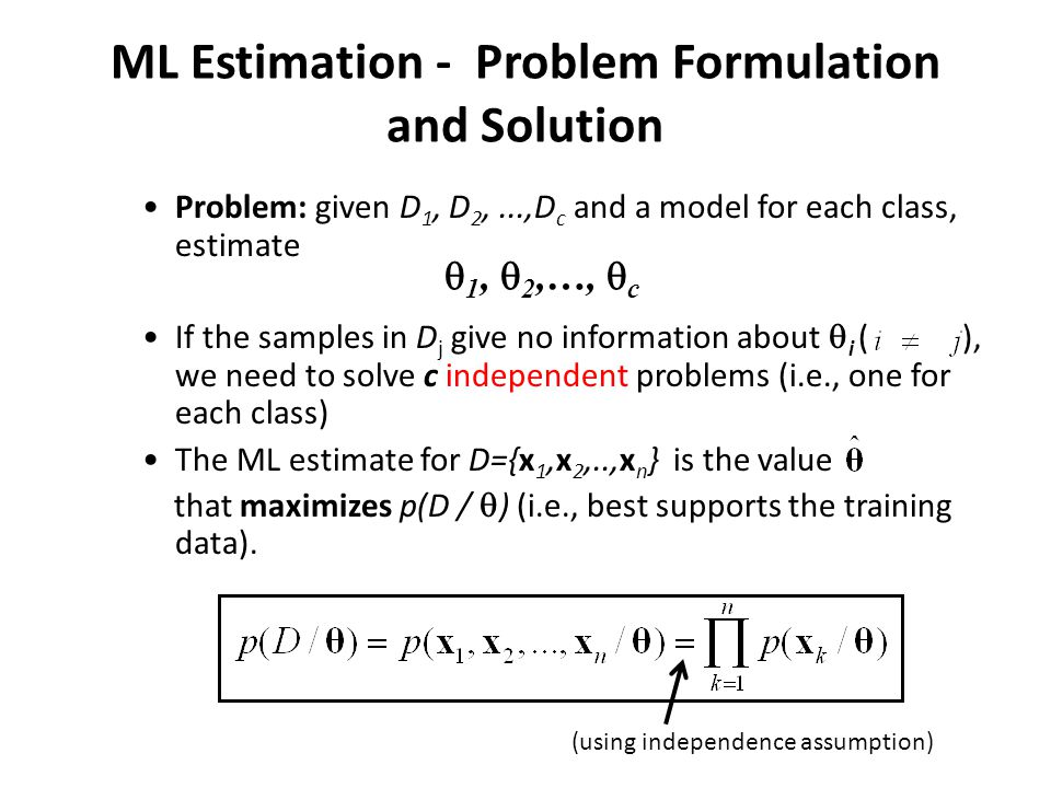 ML Estimation - Problem Formulation and Solution Problem: given D 1, D 2,...,D c and a model for each class, estimate If the samples in D j give no information about  i ( ), we need to solve c independent problems (i.e., one for each class) The ML estimate for D={x 1,x 2,..,x n } is the value that maximizes p(D /  ) (i.e., best supports the training data).