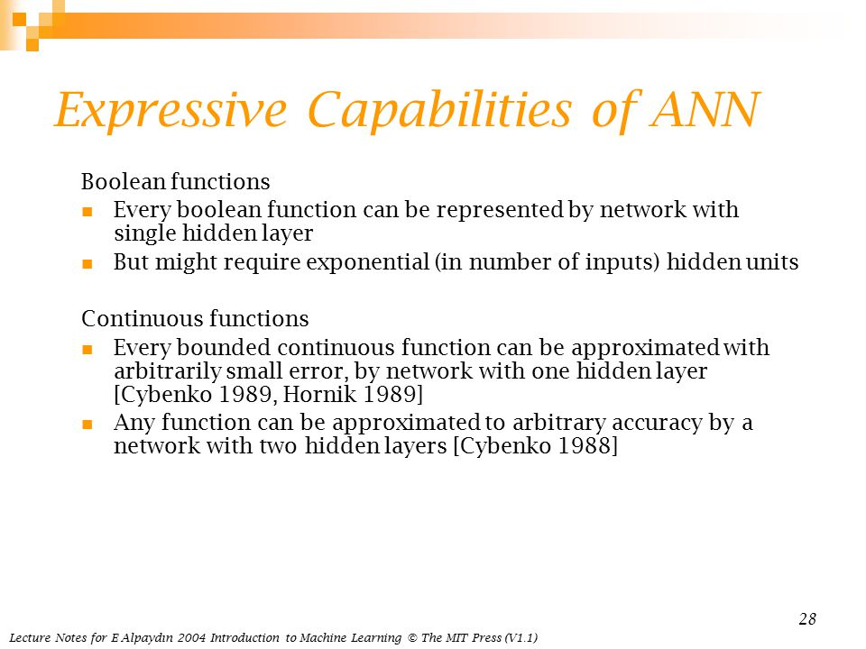 Lecture Notes for E Alpaydın 2004 Introduction to Machine Learning © The MIT Press (V1.1) 28 Expressive Capabilities of ANN Boolean functions Every boolean function can be represented by network with single hidden layer But might require exponential (in number of inputs) hidden units Continuous functions Every bounded continuous function can be approximated with arbitrarily small error, by network with one hidden layer [Cybenko 1989, Hornik 1989] Any function can be approximated to arbitrary accuracy by a network with two hidden layers [Cybenko 1988]