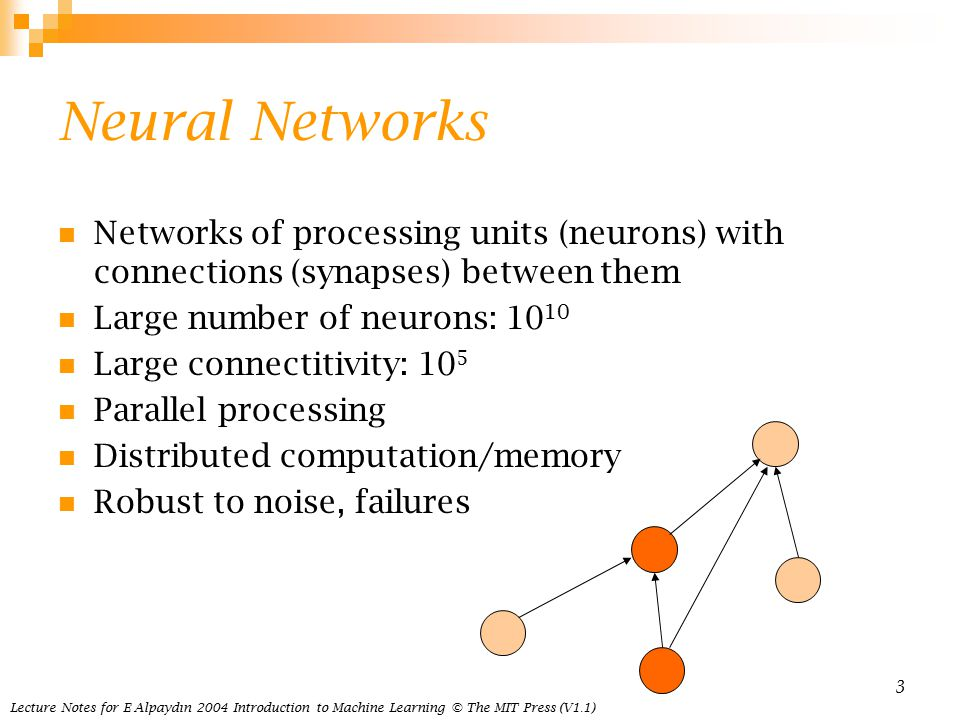 Lecture Notes for E Alpaydın 2004 Introduction to Machine Learning © The MIT Press (V1.1) 3 Neural Networks Networks of processing units (neurons) with connections (synapses) between them Large number of neurons: Large connectitivity: 10 5 Parallel processing Distributed computation/memory Robust to noise, failures