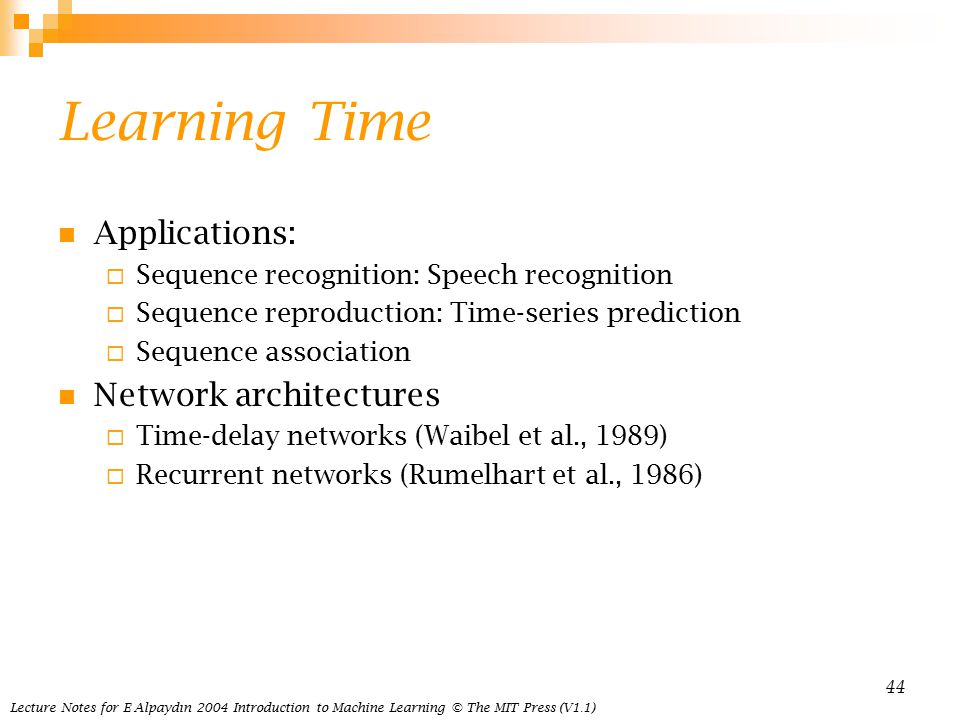 Lecture Notes for E Alpaydın 2004 Introduction to Machine Learning © The MIT Press (V1.1) 44 Learning Time Applications:  Sequence recognition: Speech recognition  Sequence reproduction: Time-series prediction  Sequence association Network architectures  Time-delay networks (Waibel et al., 1989)  Recurrent networks (Rumelhart et al., 1986)