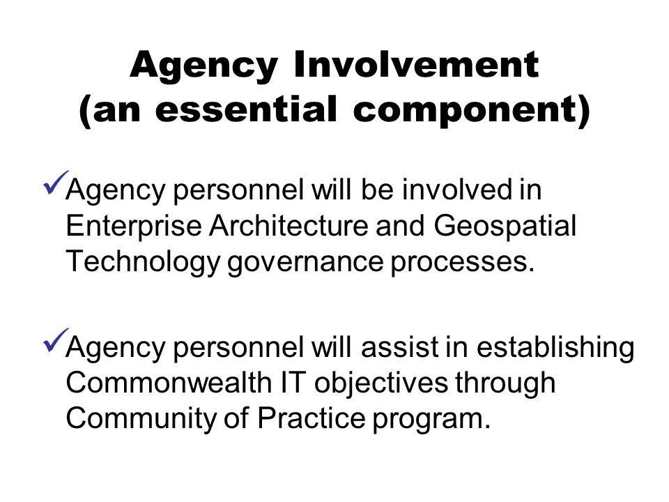 Agency Involvement (an essential component) Agency personnel will be involved in Enterprise Architecture and Geospatial Technology governance processes.
