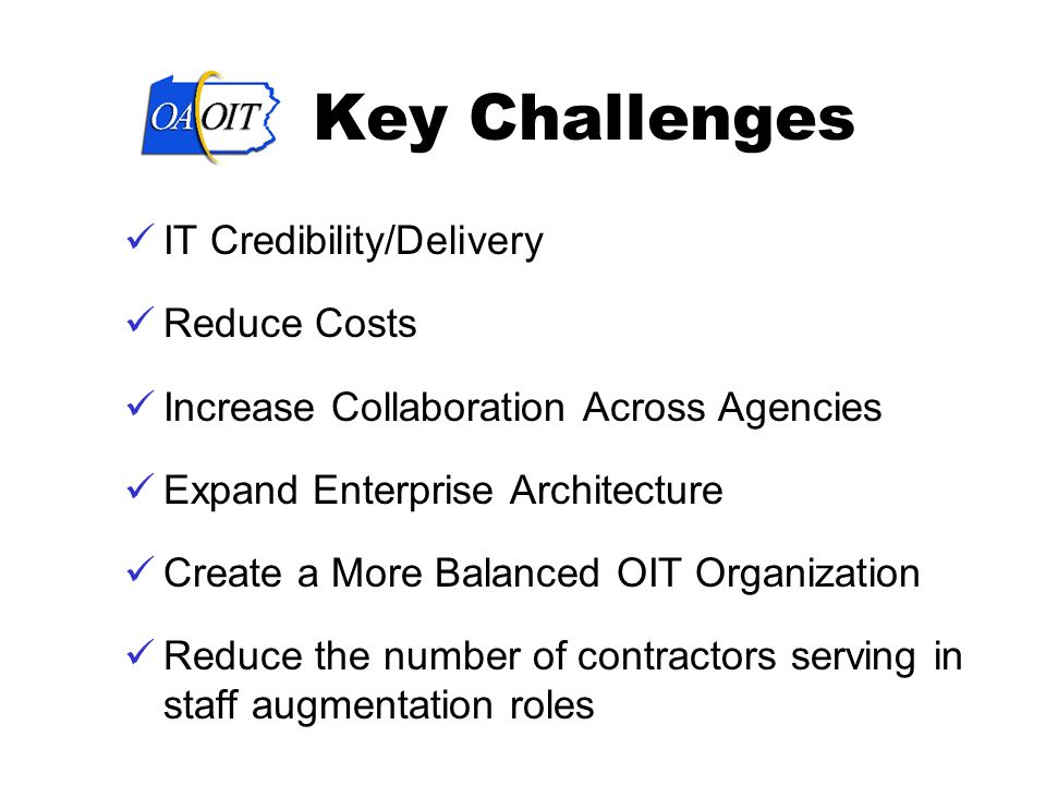 Key Challenges IT Credibility/Delivery Reduce Costs Increase Collaboration Across Agencies Expand Enterprise Architecture Create a More Balanced OIT Organization Reduce the number of contractors serving in staff augmentation roles