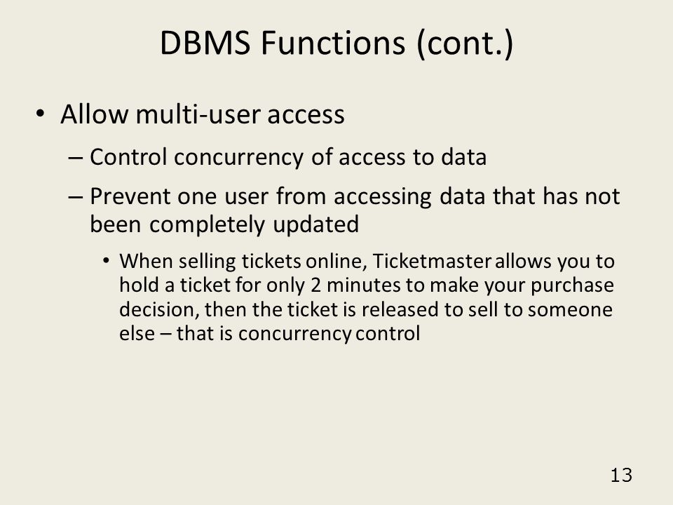 13 DBMS Functions (cont.) Allow multi-user access – Control concurrency of access to data – Prevent one user from accessing data that has not been com