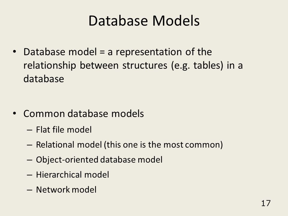 17 Database Models Database model = a representation of the relationship between structures (e.g. tables) in a database Common database models – Flat