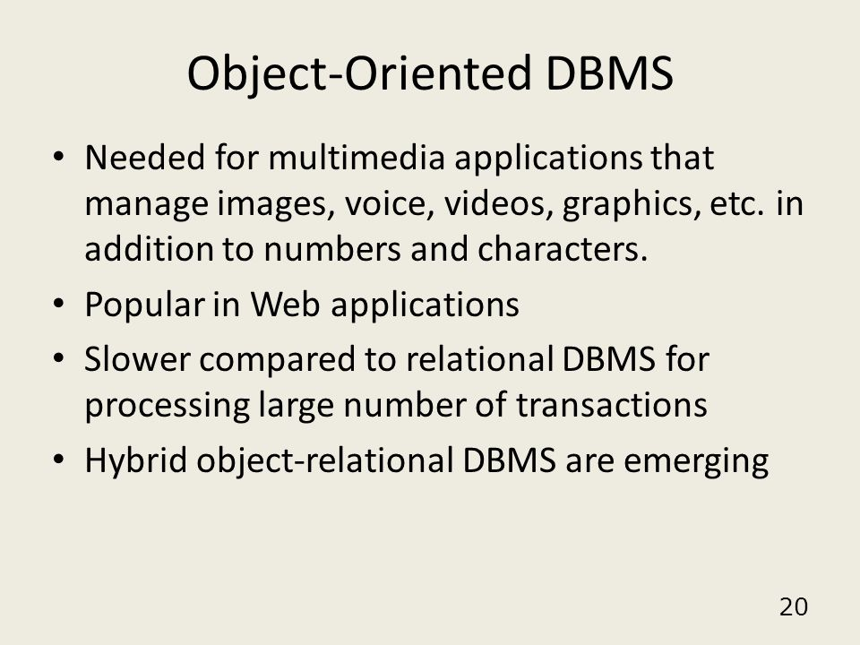 20 Object-Oriented DBMS Needed for multimedia applications that manage images, voice, videos, graphics, etc. in addition to numbers and characters. Po