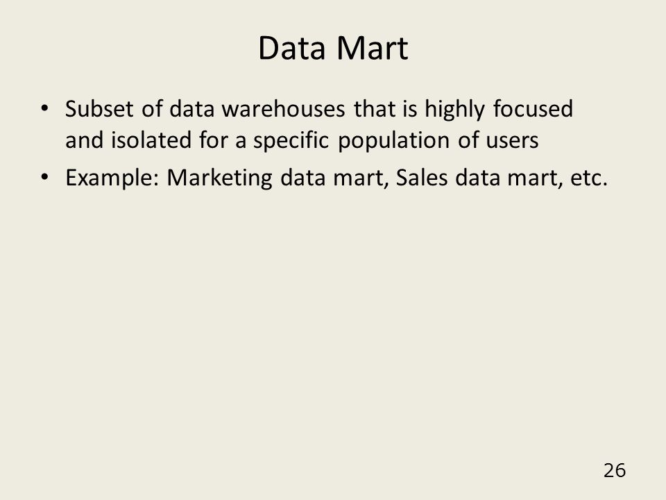 26 Data Mart Subset of data warehouses that is highly focused and isolated for a specific population of users Example: Marketing data mart, Sales data