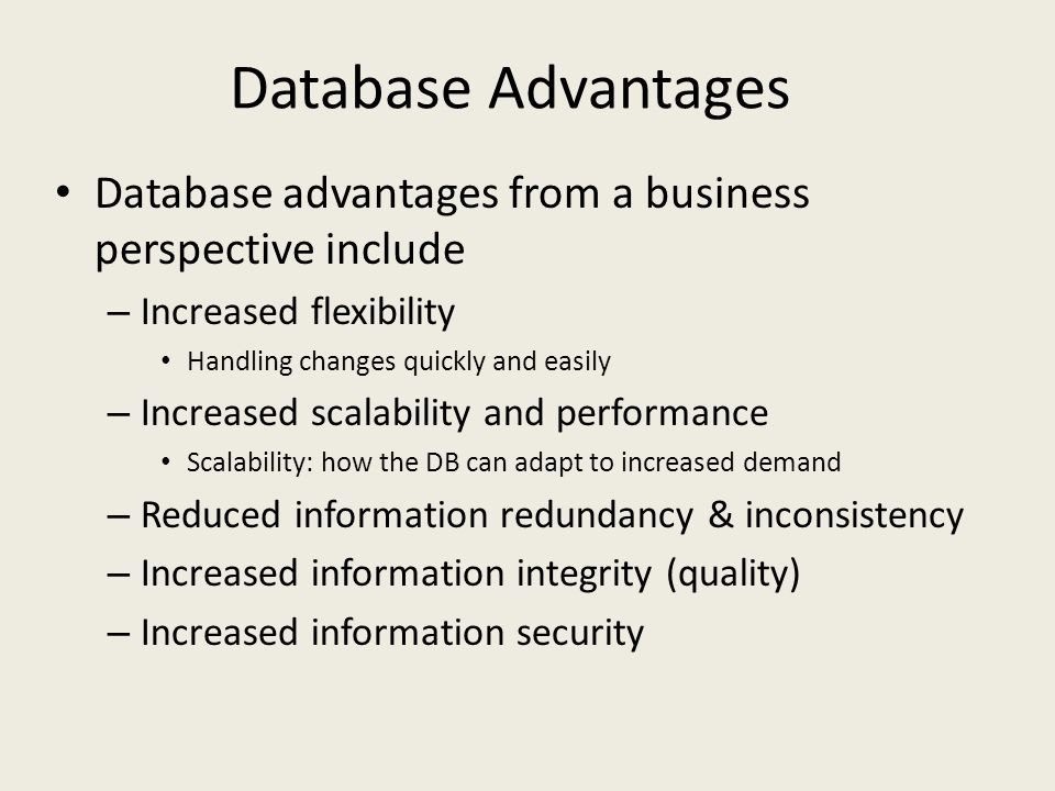 Database Advantages Database advantages from a business perspective include – Increased flexibility Handling changes quickly and easily – Increased sc