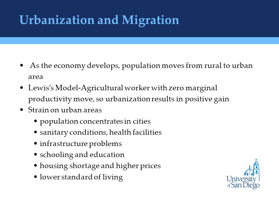 Urbanization and Migration As the economy develops, population moves from rural to urban area Lewis's Model-Agricultural worker with zero marginal productivity move, so urbanization results in positive gain Strain on urban areas population concentrates in cities sanitary conditions, health facilities infrastructure problems schooling and education housing shortage and higher prices lower standard of living