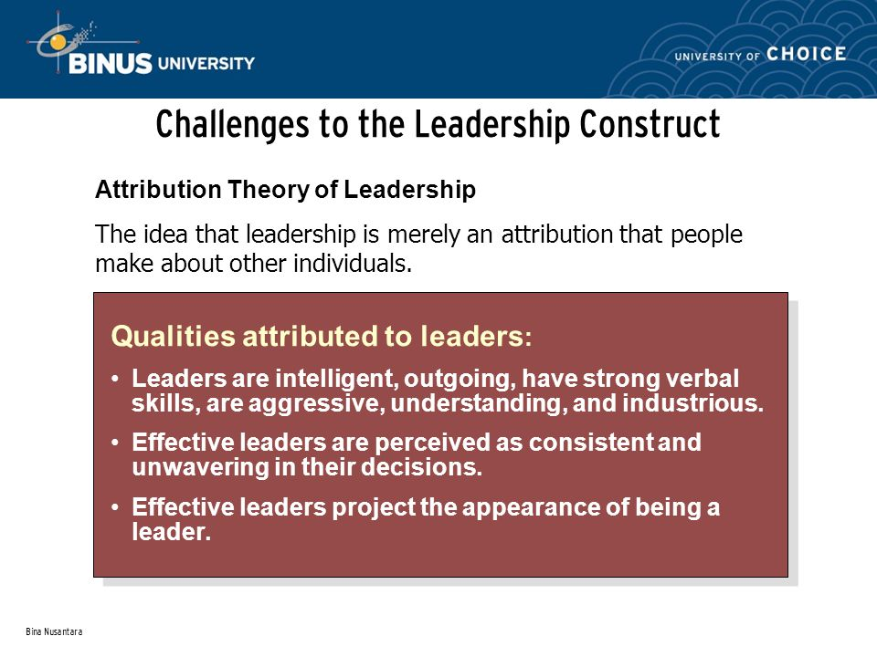 Bina Nusantara Challenges to the Leadership Construct Qualities attributed to leaders : Leaders are intelligent, outgoing, have strong verbal skills, are aggressive, understanding, and industrious.