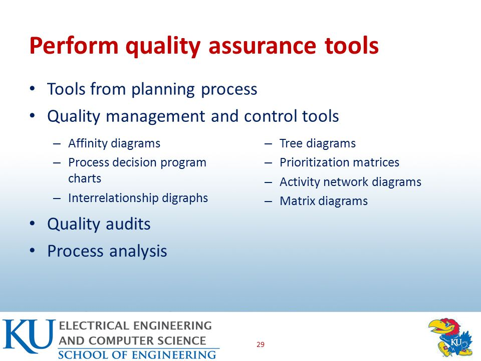 Perform quality assurance tools 29 Tools from planning process Quality management and control tools Quality audits Process analysis – Affinity diagrams – Process decision program charts – Interrelationship digraphs – Tree diagrams – Prioritization matrices – Activity network diagrams – Matrix diagrams
