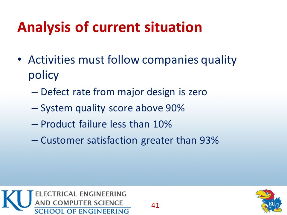 Analysis of current situation Activities must follow companies quality policy – Defect rate from major design is zero – System quality score above 90% – Product failure less than 10% – Customer satisfaction greater than 93% 41
