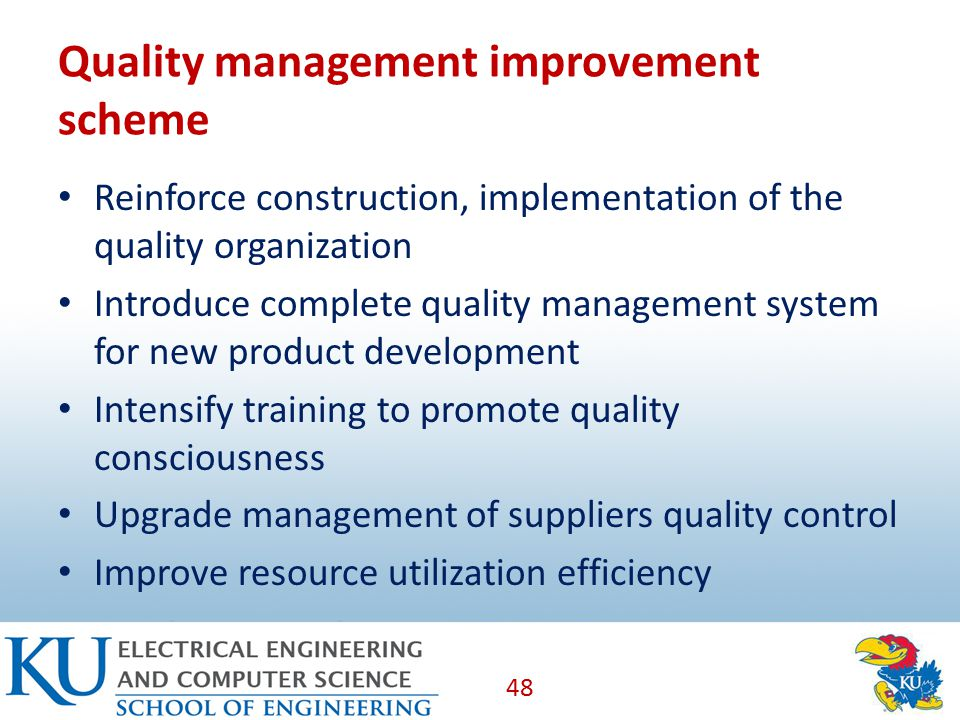 Quality management improvement scheme Reinforce construction, implementation of the quality organization Introduce complete quality management system for new product development Intensify training to promote quality consciousness Upgrade management of suppliers quality control Improve resource utilization efficiency 48