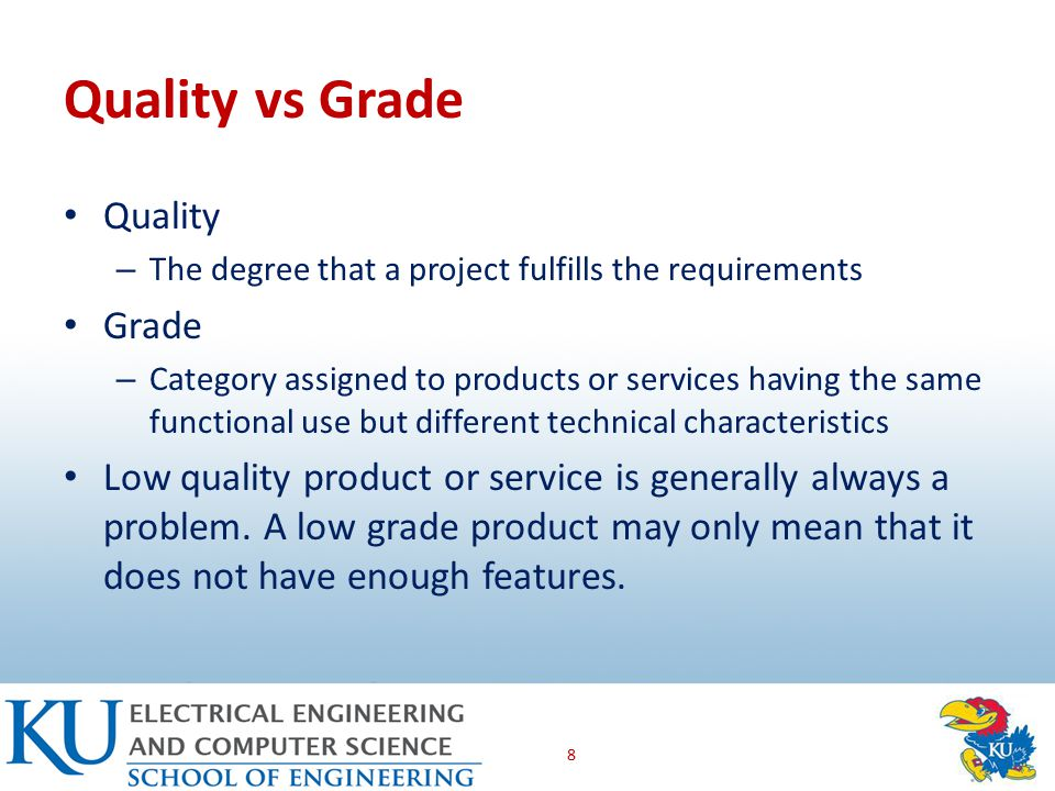 Quality vs Grade Quality – The degree that a project fulfills the requirements Grade – Category assigned to products or services having the same functional use but different technical characteristics Low quality product or service is generally always a problem.