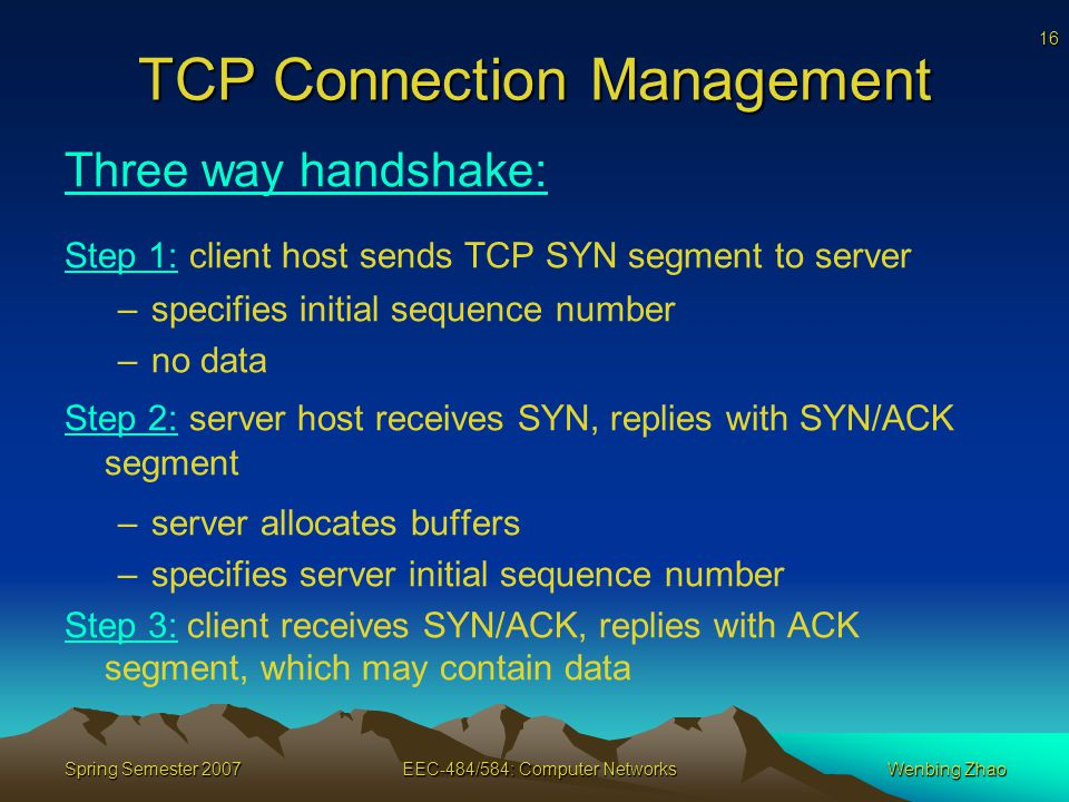 16 Spring Semester 2007EEC-484/584: Computer NetworksWenbing Zhao TCP Connection Management Three way handshake: Step 1: client host sends TCP SYN segment to server –specifies initial sequence number –no data Step 2: server host receives SYN, replies with SYN/ACK segment –server allocates buffers –specifies server initial sequence number Step 3: client receives SYN/ACK, replies with ACK segment, which may contain data
