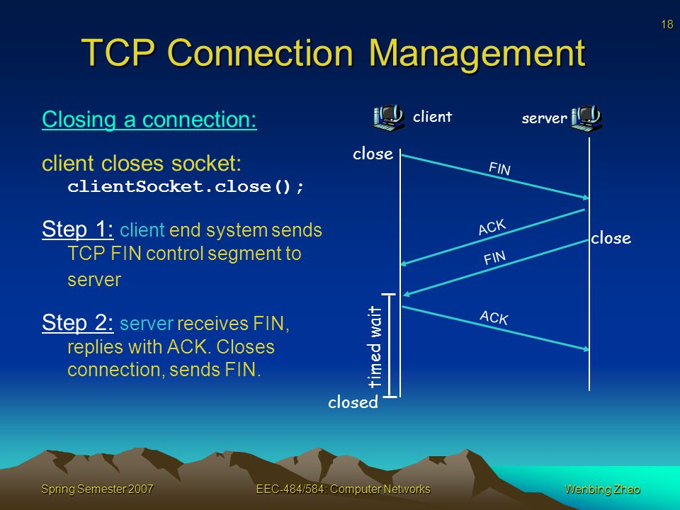 18 Spring Semester 2007EEC-484/584: Computer NetworksWenbing Zhao TCP Connection Management Closing a connection: client closes socket: clientSocket.close(); Step 1: client end system sends TCP FIN control segment to server Step 2: server receives FIN, replies with ACK.
