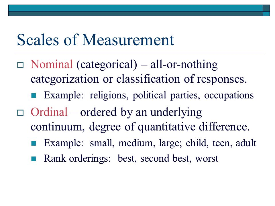 Scales of Measurement  Nominal (categorical) – all-or-nothing categorization or classification of responses.