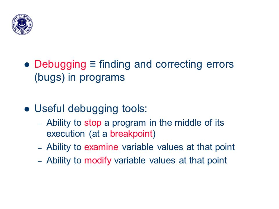 Debugging ≡ finding and correcting errors (bugs) in programs Useful debugging tools: – Ability to stop a program in the middle of its execution (at a breakpoint) – Ability to examine variable values at that point – Ability to modify variable values at that point
