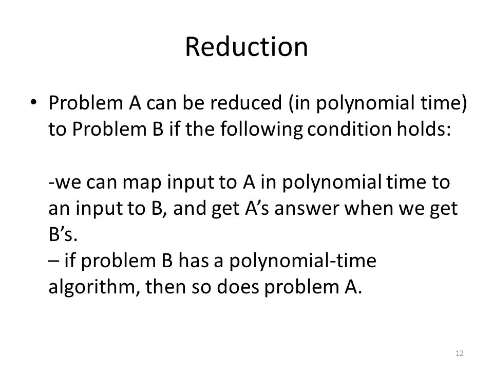 Reduction Problem A can be reduced (in polynomial time) to Problem B if the following condition holds: -we can map input to A in polynomial time to an input to B, and get A's answer when we get B's.