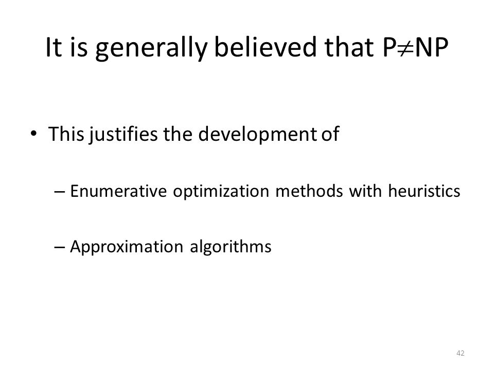 It is generally believed that P  NP This justifies the development of – Enumerative optimization methods with heuristics – Approximation algorithms 42