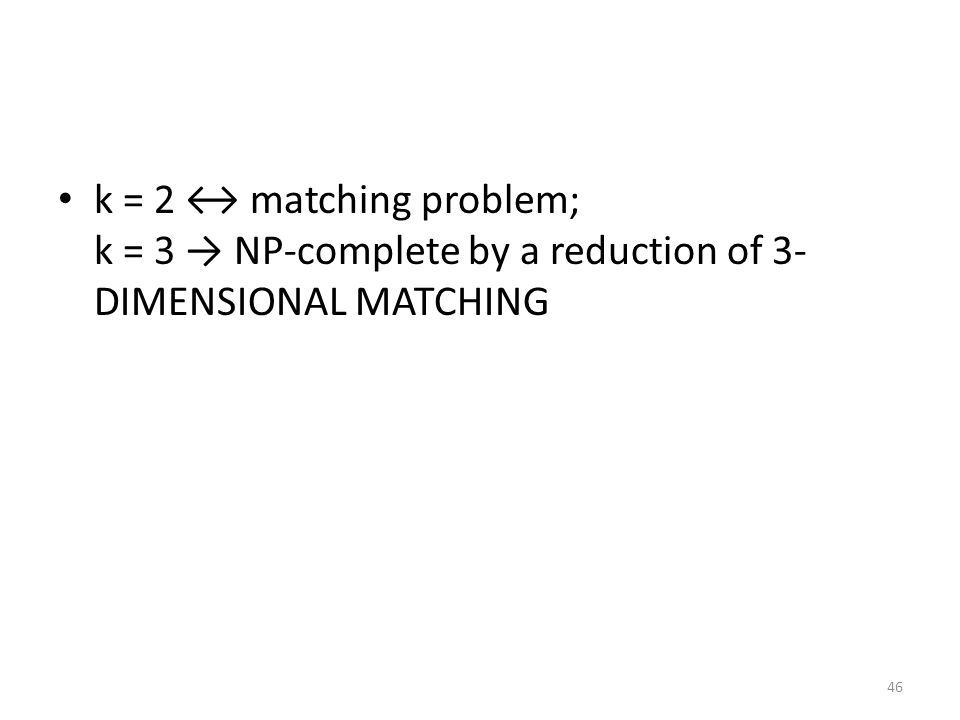 k = 2 ↔ matching problem; k = 3 → NP-complete by a reduction of 3- DIMENSIONAL MATCHING 46