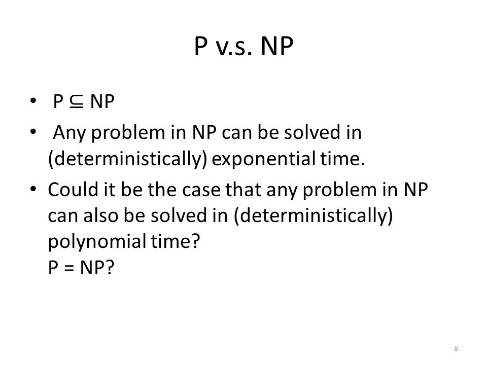 P v.s. NP P ⊆ NP Any problem in NP can be solved in (deterministically) exponential time.