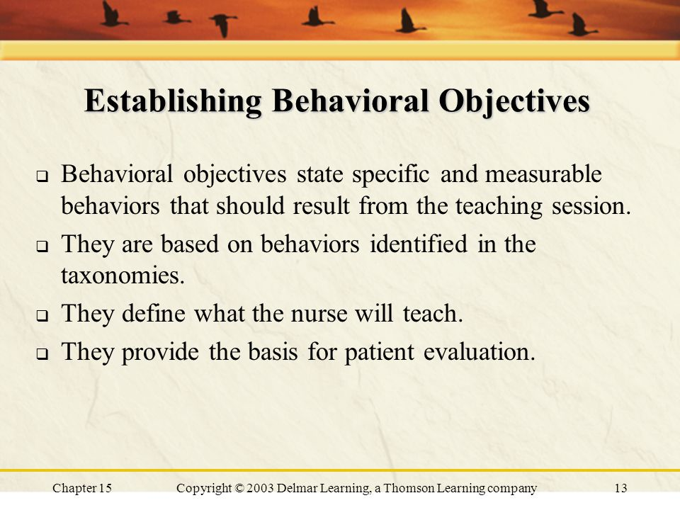 Chapter 15Copyright © 2003 Delmar Learning, a Thomson Learning company13 Establishing Behavioral Objectives  Behavioral objectives state specific and measurable behaviors that should result from the teaching session.