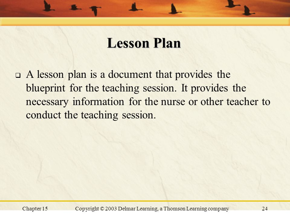 Chapter 15Copyright © 2003 Delmar Learning, a Thomson Learning company24 Lesson Plan  A lesson plan is a document that provides the blueprint for the teaching session.