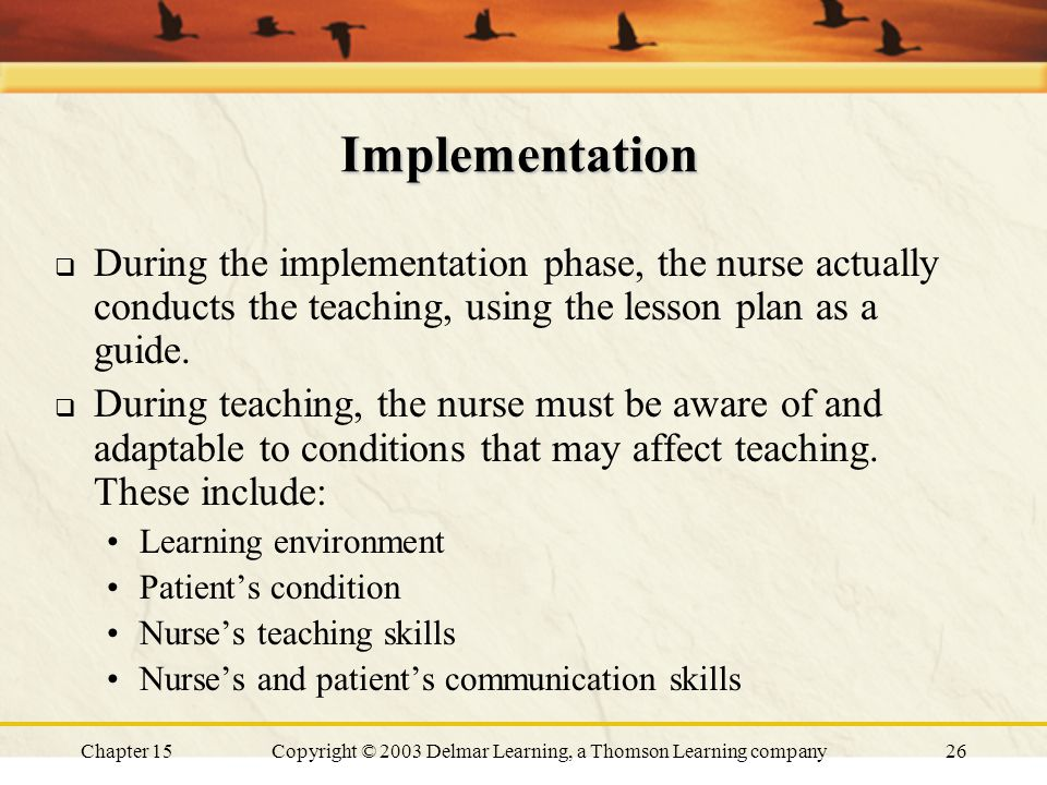 Chapter 15Copyright © 2003 Delmar Learning, a Thomson Learning company26 Implementation  During the implementation phase, the nurse actually conducts the teaching, using the lesson plan as a guide.