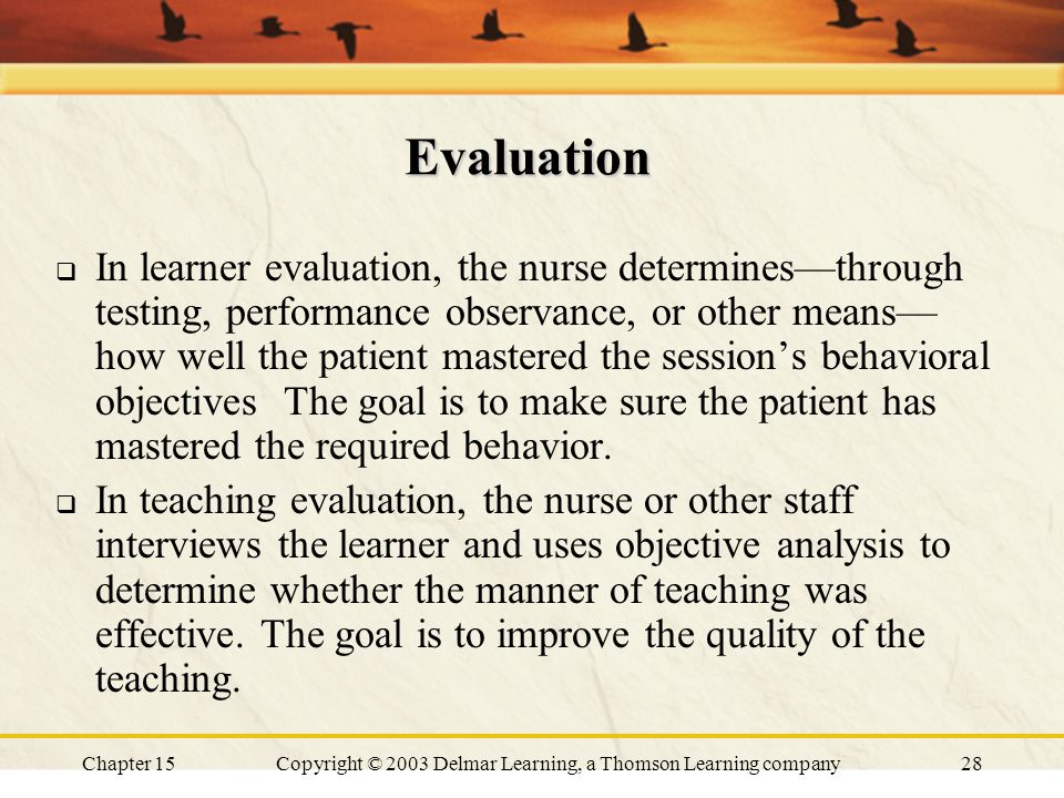 Chapter 15Copyright © 2003 Delmar Learning, a Thomson Learning company28 Evaluation  In learner evaluation, the nurse determines—through testing, performance observance, or other means— how well the patient mastered the session's behavioral objectives The goal is to make sure the patient has mastered the required behavior.