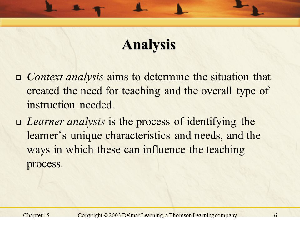 Chapter 15Copyright © 2003 Delmar Learning, a Thomson Learning company6 Analysis  Context analysis aims to determine the situation that created the need for teaching and the overall type of instruction needed.