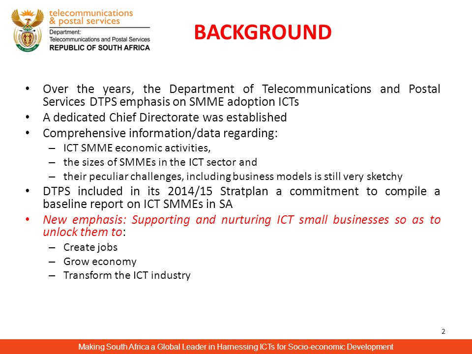 BACKGROUND Making South Africa a Global Leader in Harnessing ICTs for Socio-economic Development 2 Over the years, the Department of Telecommunications and Postal Services DTPS emphasis on SMME adoption ICTs A dedicated Chief Directorate was established Comprehensive information/data regarding: – ICT SMME economic activities, – the sizes of SMMEs in the ICT sector and – their peculiar challenges, including business models is still very sketchy DTPS included in its 2014/15 Stratplan a commitment to compile a baseline report on ICT SMMEs in SA New emphasis: Supporting and nurturing ICT small businesses so as to unlock them to: – Create jobs – Grow economy – Transform the ICT industry