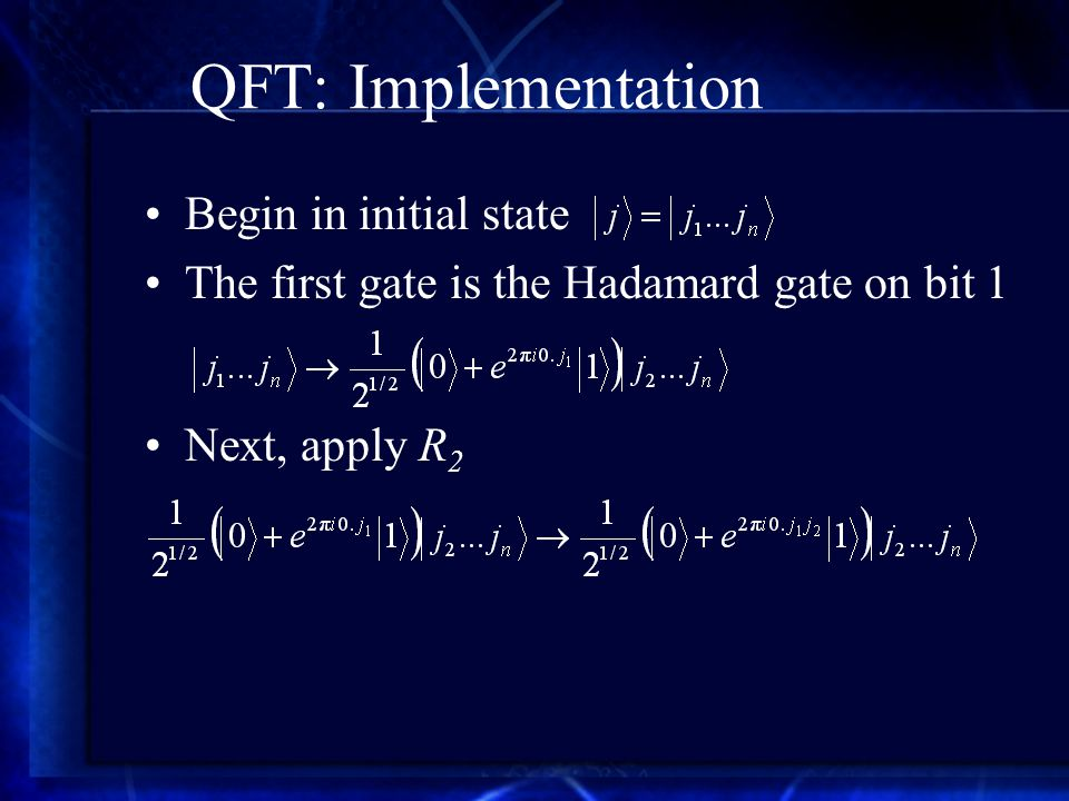 QFT: Implementation Begin in initial state The first gate is the Hadamard gate on bit 1 Next, apply R 2