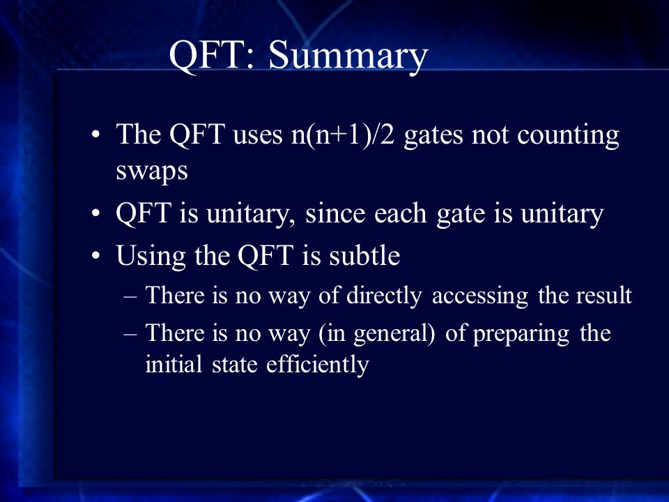 QFT: Summary The QFT uses n(n+1)/2 gates not counting swaps QFT is unitary, since each gate is unitary Using the QFT is subtle –There is no way of directly accessing the result –There is no way (in general) of preparing the initial state efficiently