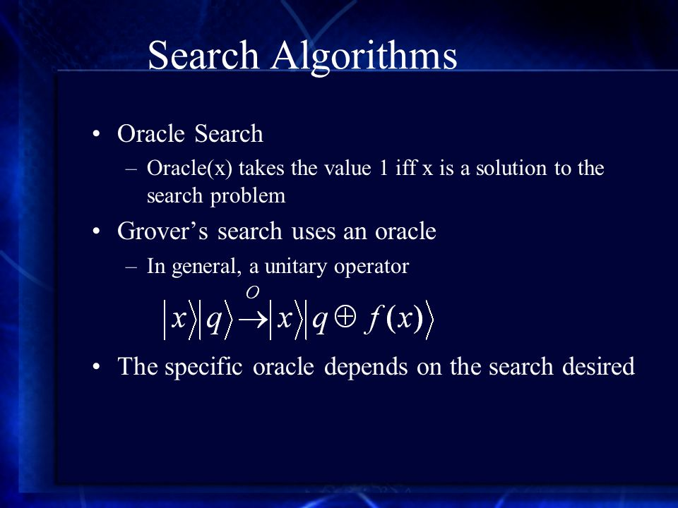 Search Algorithms Oracle Search –Oracle(x) takes the value 1 iff x is a solution to the search problem Grover's search uses an oracle –In general, a unitary operator The specific oracle depends on the search desired