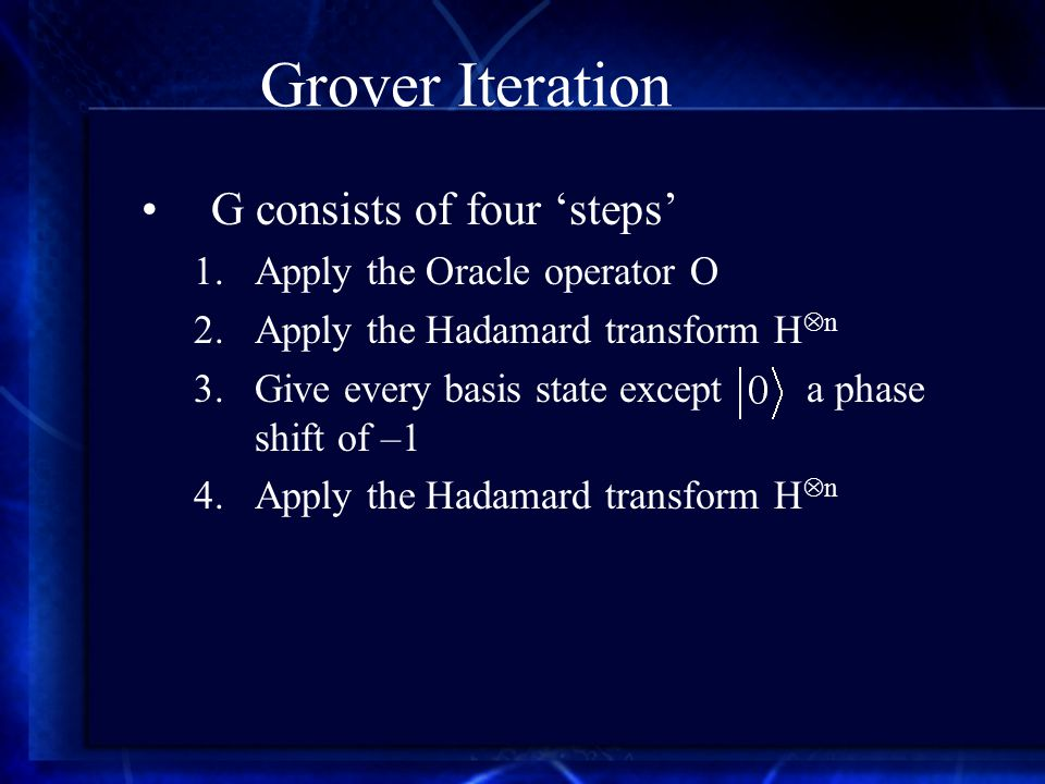 Grover Iteration G consists of four 'steps' 1.Apply the Oracle operator O 2.Apply the Hadamard transform H  n 3.Give every basis state except a phase shift of –1 4.Apply the Hadamard transform H  n