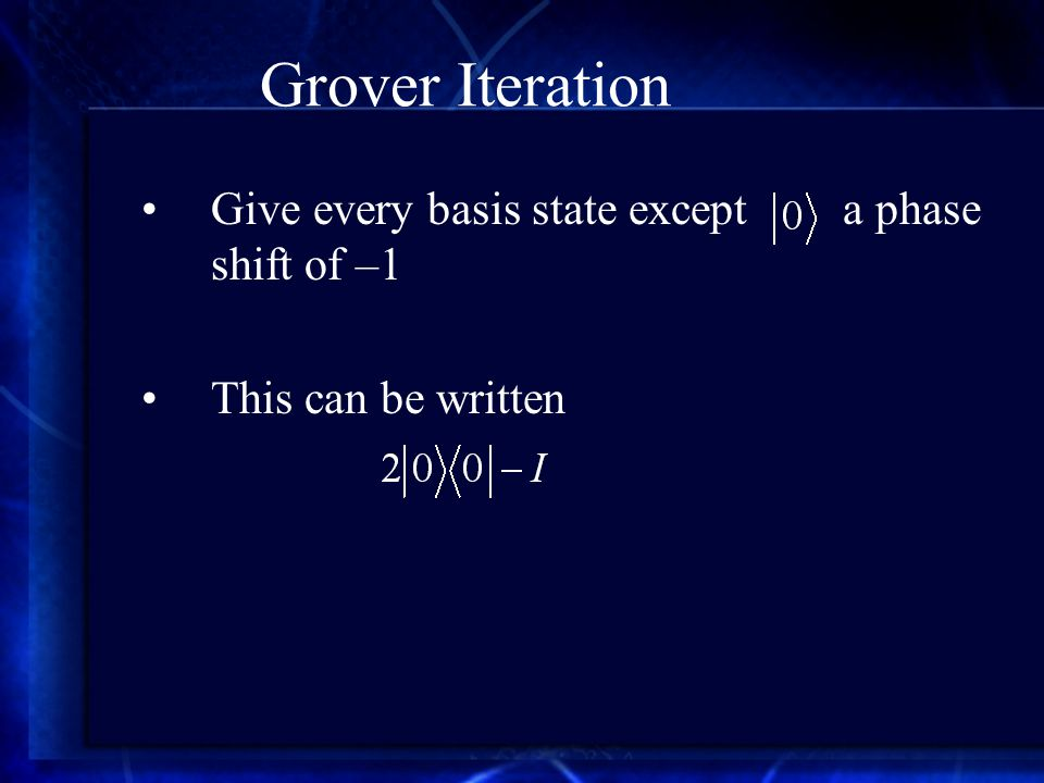 Grover Iteration Give every basis state except a phase shift of –1 This can be written