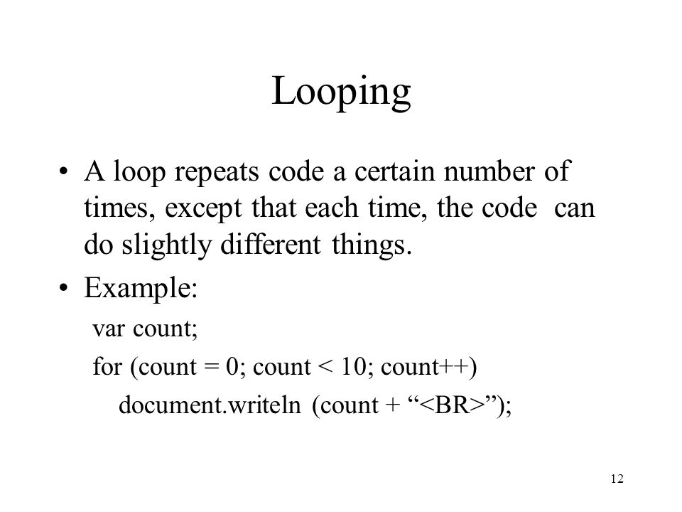 12 Looping A loop repeats code a certain number of times, except that each time, the code can do slightly different things.