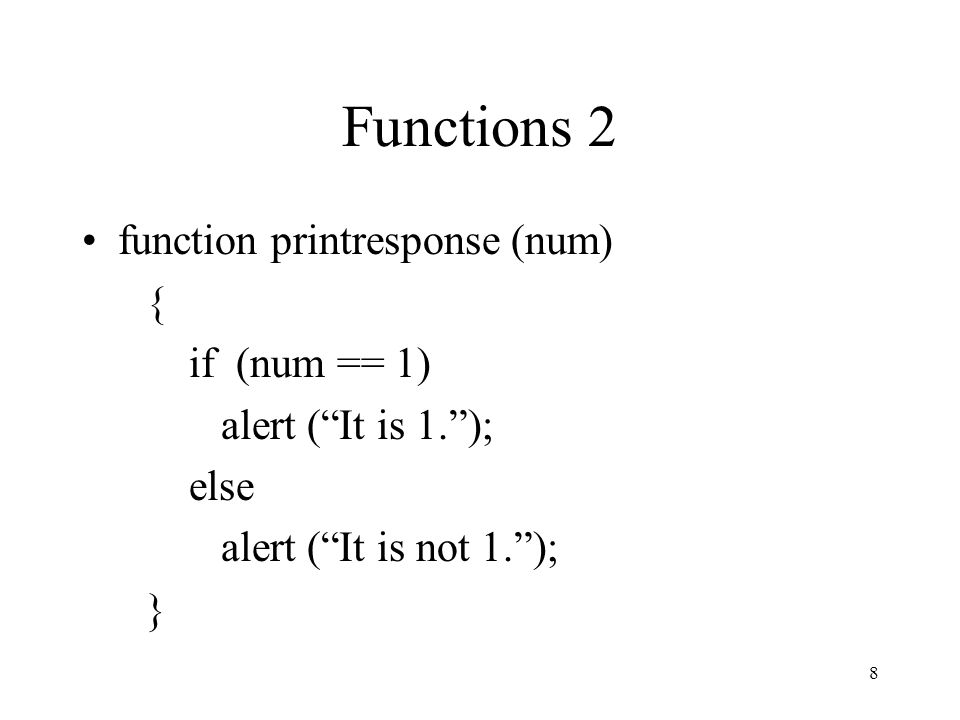 8 Functions 2 function printresponse (num) { if (num == 1) alert ( It is 1. ); else alert ( It is not 1. ); }
