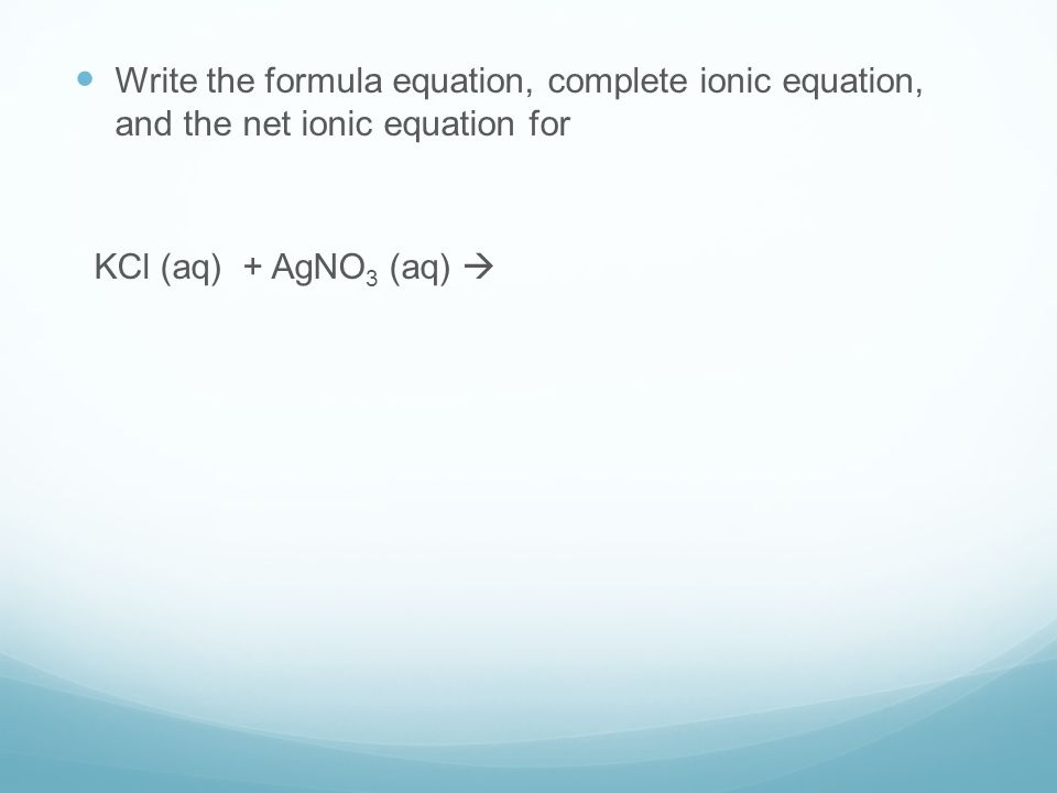 Write the formula equation, complete ionic equation, and the net ionic equation for KCl (aq) + AgNO 3 (aq) 