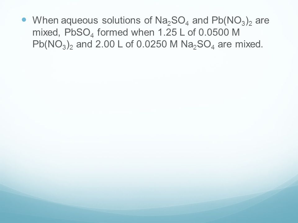 When aqueous solutions of Na 2 SO 4 and Pb(NO 3 ) 2 are mixed, PbSO 4 formed when 1.25 L of M Pb(NO 3 ) 2 and 2.00 L of M Na 2 SO 4 are mixed.