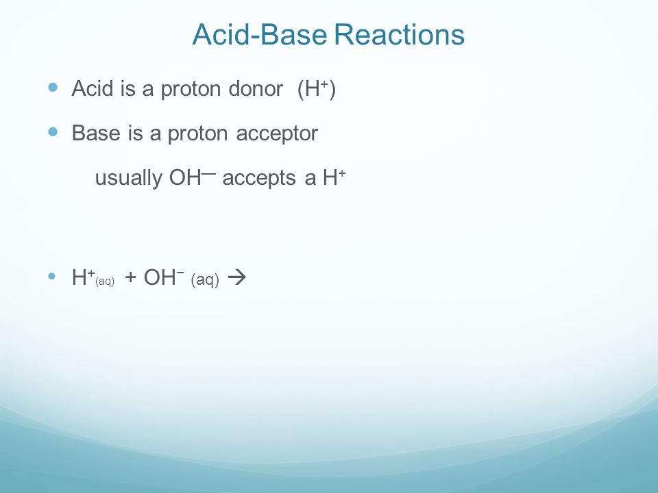 Acid-Base Reactions Acid is a proton donor (H + ) Base is a proton acceptor usually OH — accepts a H +  H + (aq) + OH − (aq) 